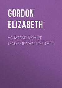 Elizabeth Gordon -What We Saw At Madame World's Fair