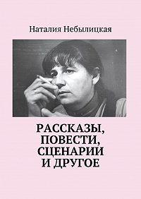 Наталия Небылицкая - Рассказы, повести, сценарии и другое