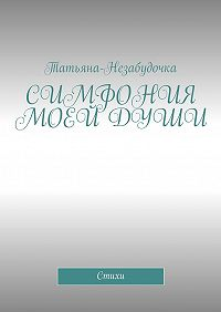 Татьяна-Незабудочка -Симфония моей души. Стихи