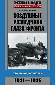 Владимир Поляков - Воздушные разведчики – глаза фронта. Хроника одного полка. 1941–1945