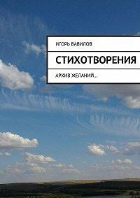 Игорь Вавилов - Стихотворения. архив желаний…