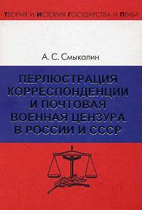 Александр Смыкалин - Перлюстрация корреспонденции и почтовая военная цензура в России и СССР