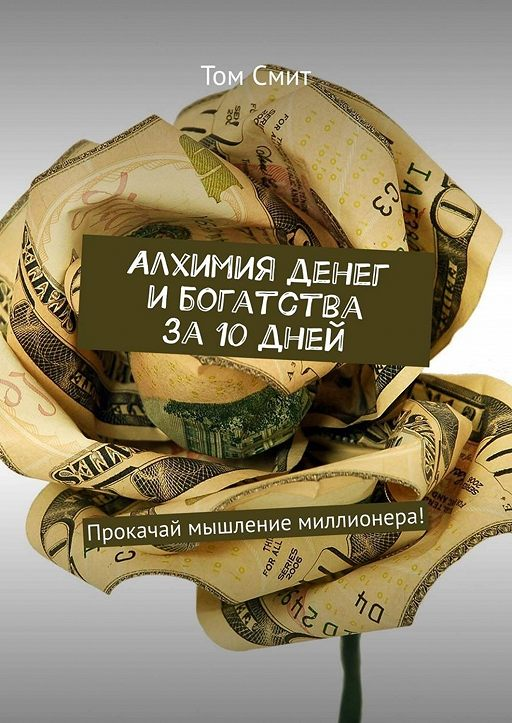 Алхимия денег и богатства за 10 дней. Прокачай мышление миллионера!