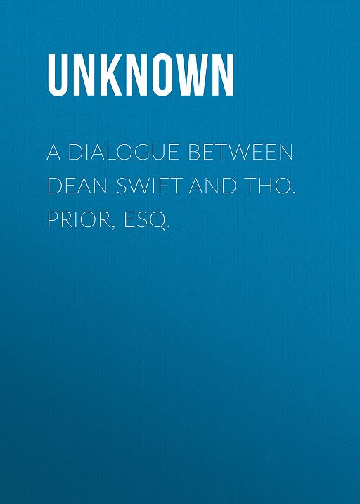 A Dialogue Between Dean Swift and Tho. Prior, Esq.