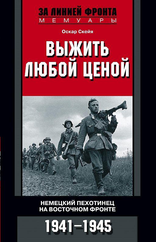 Выжить любой ценой. Немецкий пехотинец на Восточном фронте. 1941—1945