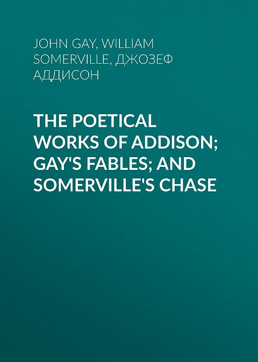 The Poetical Works of Addison; Gay's Fables; and Somerville's Chase