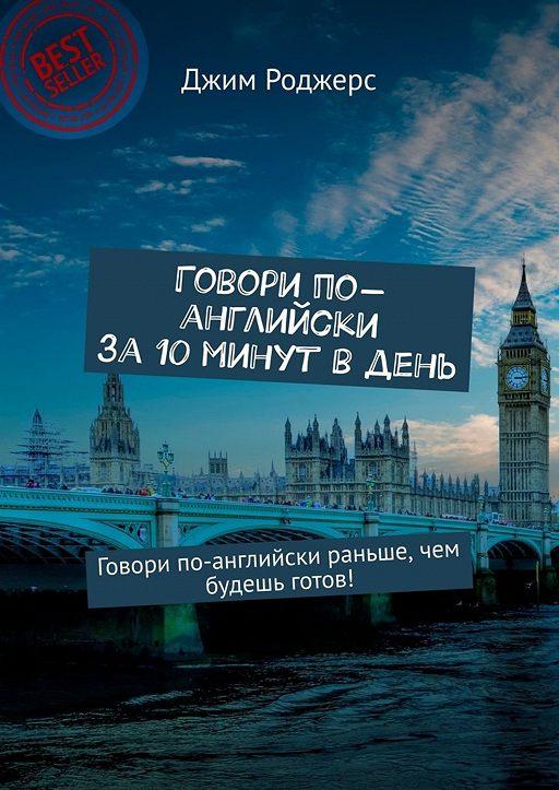 Говори по-английски за10минут вдень. Говори по-английски раньше, чем будешь готов!