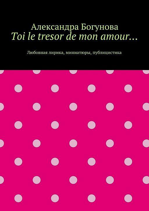 Toi le tresor de mon amour… Любовная лирика, миниатюры, публицистика