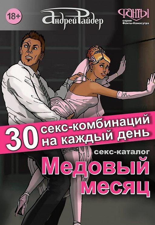 Медовый месяц. 30 секс-комбинаций на каждый день. Секс каталог для влюбленных парочек, желающих месяц предаваться страсти