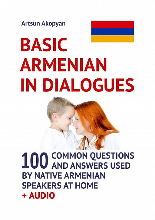 Basic Armenian inDialogues. 100 Common Questions and Answers Used by Native Armenian Speakers at Home + Audio