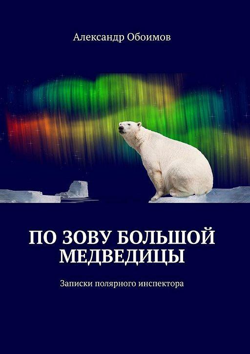 """Купить книгу """"Позову Большой Медведицы. Записки полярного инспектора"""""""