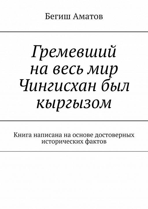 Гремевший навесь мир Чингисхан был кыргызом. Книга написана наоснове достоверных исторических фактов