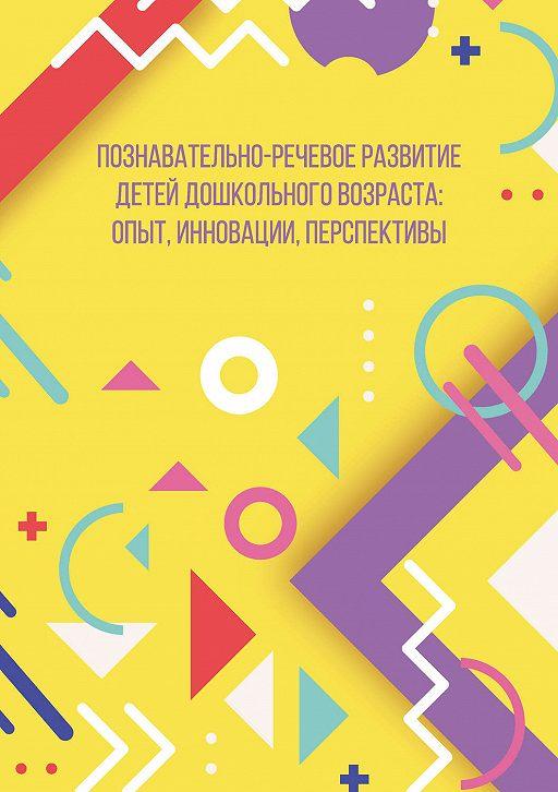 Познавательно-речевое развитие детей дошкольного возраста: опыт, инновации, перспективы