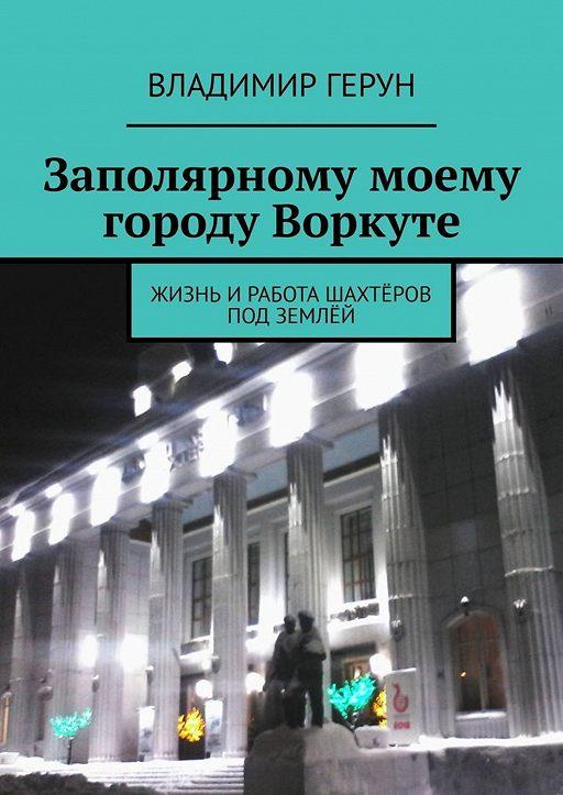 """Купить книгу """"Заполярному моему городу Воркуте. Жизнь иработа шахтёров под землёй"""""""