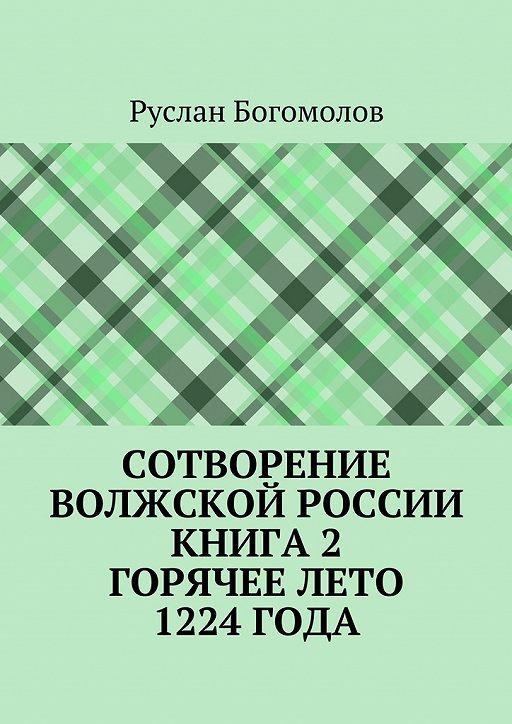 Сотворение Волжской России. Книга 2.Горячее лето 1224года
