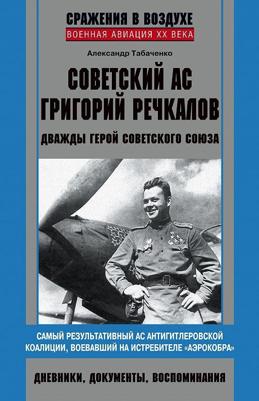 Советский ас Григорий Речкалов, дважды Герой Советского Союза. Дневники, документы, воспоминания