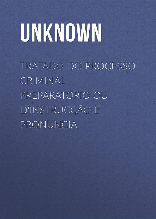 Tratado do processo criminal preparatorio ou d'instrucção e pronuncia