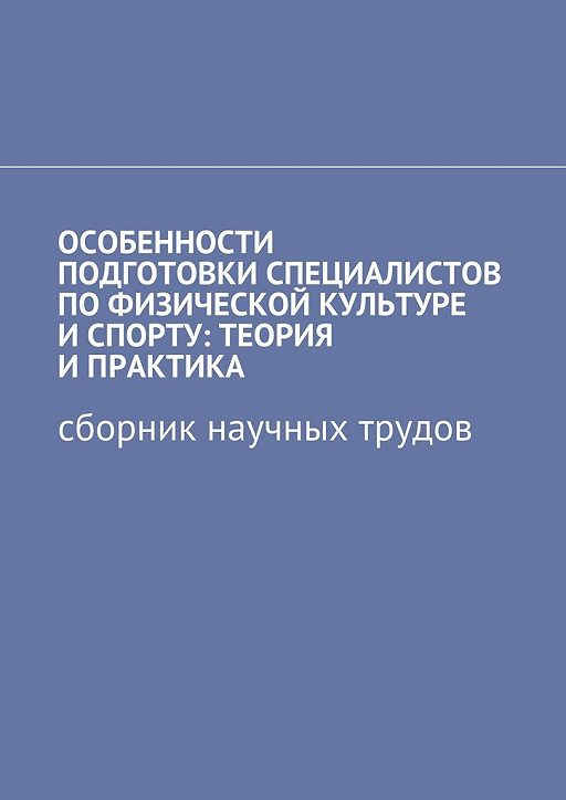 Особенности подготовки специалистов пофизической культуре и спорту: теория и практика. Сборник научных трудов