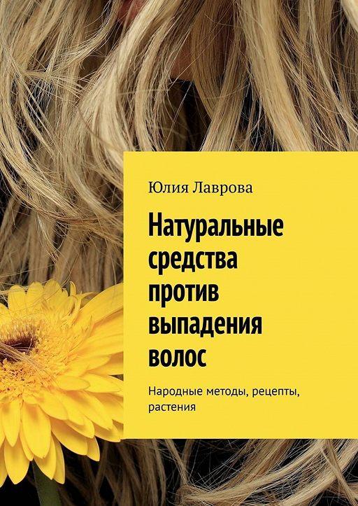 Натуральные средства против выпадения волос. Народные методы, рецепты, растения