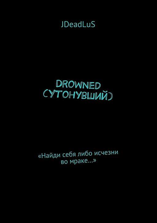Drowned (Утонувший). «Найди себя либо исчезни во мраке…»