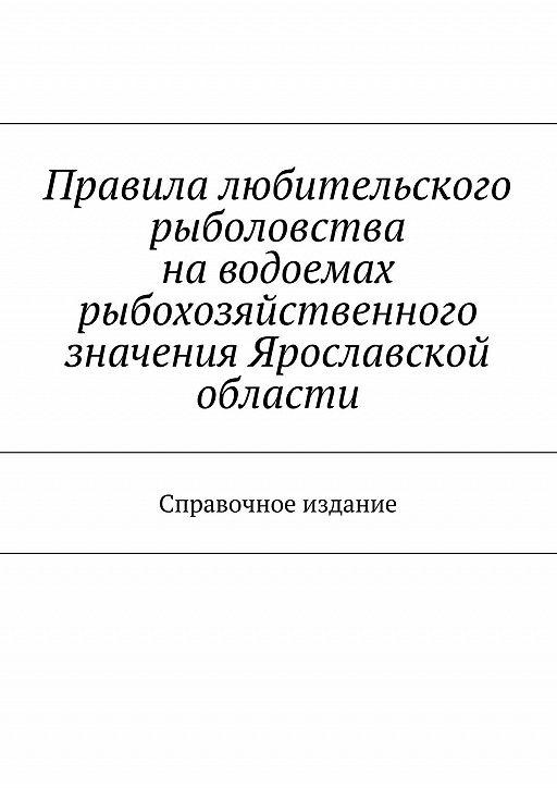 Правила любительского рыболовства наводоемах рыбохозяйственного значения Ярославской области. Справочное издание