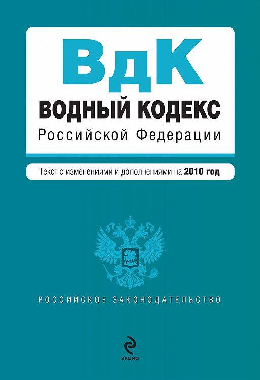 Водный кодекс Российской Федерации с изменениями и дополнениями на 2010 год