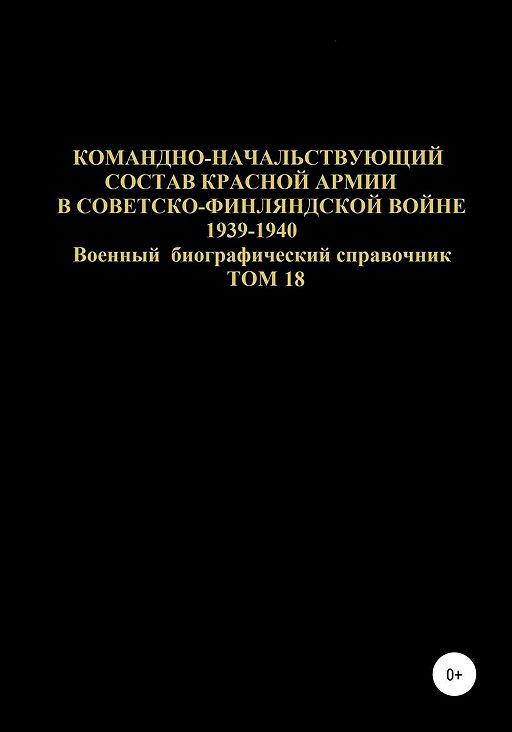 Командно-начальствующий состав Красной Армии в советско-финляндской войне 1939-1940 гг. Том 18