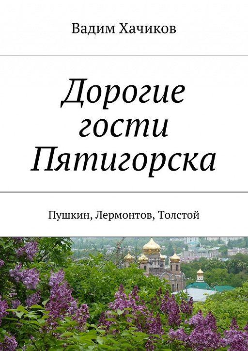 Дорогие гости Пятигорска. Пушкин, Лермонтов, Толстой