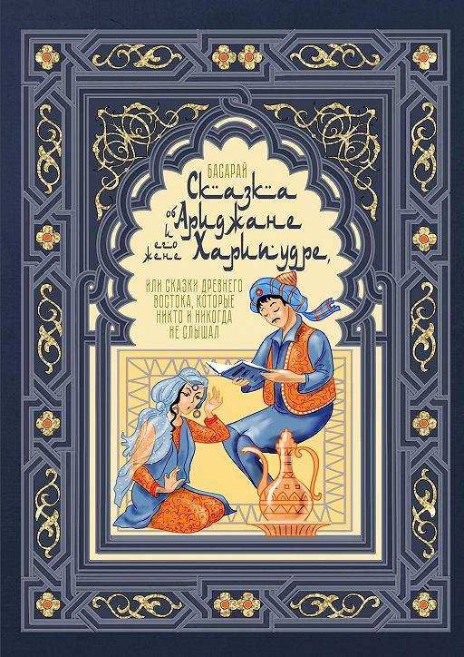 Сказка об Ариджане и его жене Харипудре, или Сказки древнего Востока, которые никто и никогда не слышал