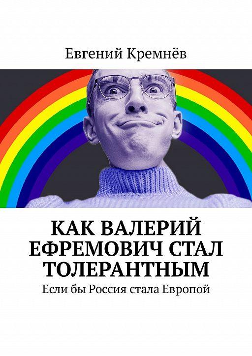 Как Валерий Ефремович стал толерантным. Еслибы Россия стала Европой