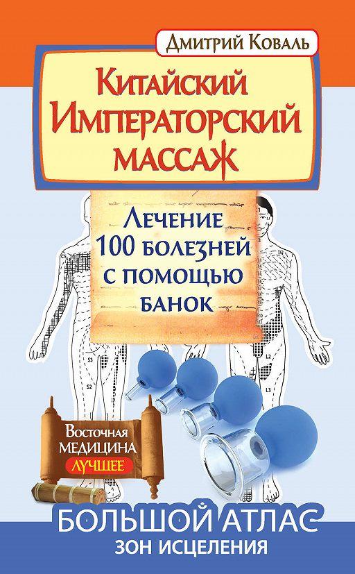Китайский Императорский массаж. Лечение 100 болезней с помощью банок. Большой атлас зон исцеления