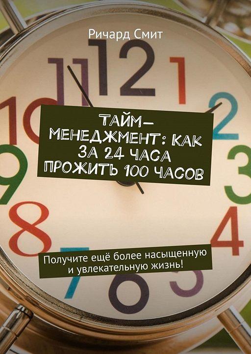Тайм-менеджмент: Как за 24 часа прожить 100 часов. Получите ещё более насыщенную иувлекательную жизнь!