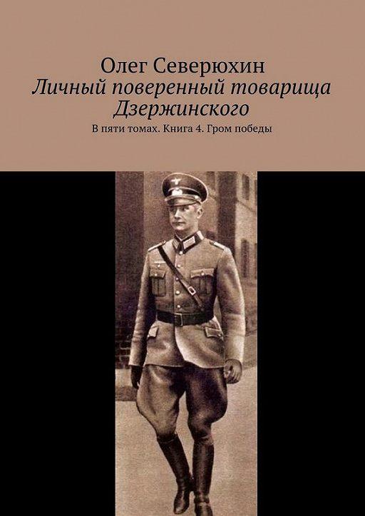 Личный поверенный товарища Дзержинского. В пяти томах. Книга 4. Гром победы