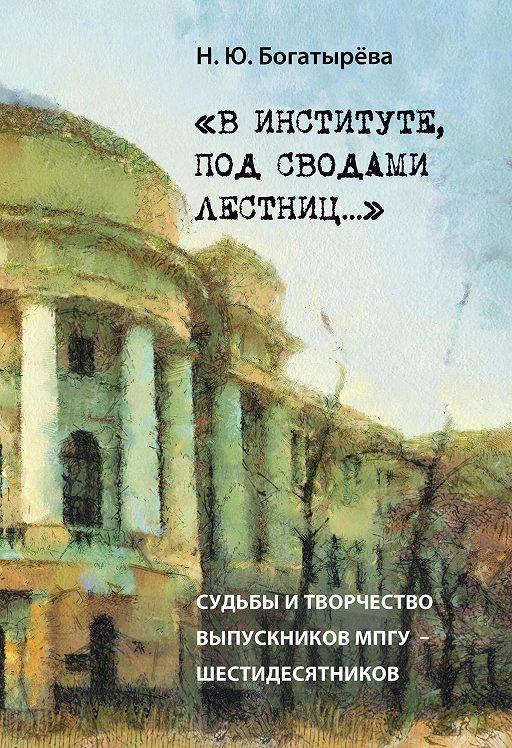 «В институте, под сводами лестниц…» Судьбы и творчество выпускников МПГУ – шестидесятников.