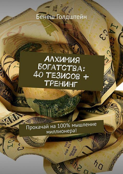 Алхимия богатства: 40 тезисов + тренинг. Прокачай на100% мышление миллионера!