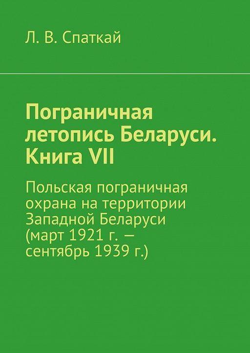 Пограничная летопись Беларуси. Книга VII. Польская пограничная охрана на территории Западной Беларуси (март 1921 г.– сентябрь 1939 г.)