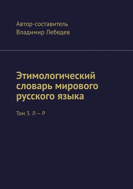 Этимологический словарь мирового русского языка. Том 3. Л – Р